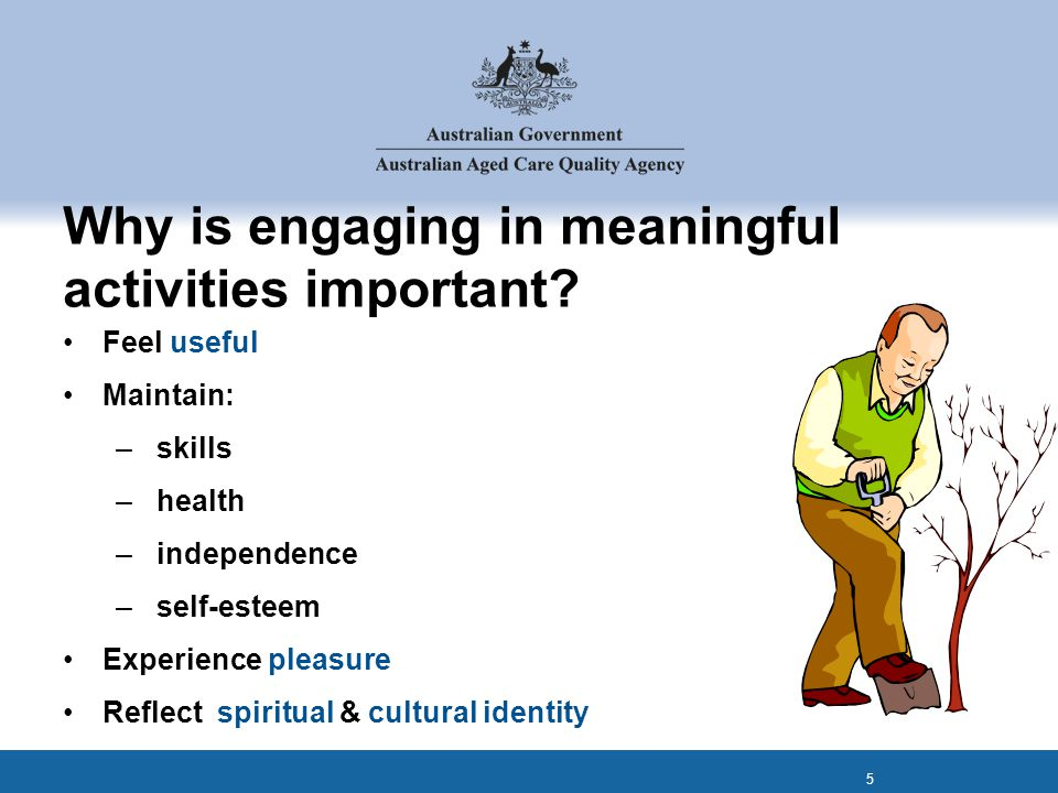 Why is engaging in meaningful activities important? Feel useful Maintain: – skills – health – independence – self-esteem Experience pleasure Reflect s