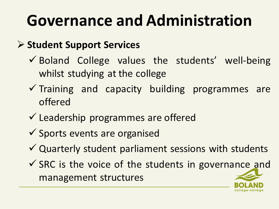 Governance and Administration  Student Support Services Boland College values the students' well-being whilst studying at the college Training and capacity building programmes are offered Leadership programmes are offered Sports events are organised Quarterly student parliament sessions with students SRC is the voice of the students in governance and management structures