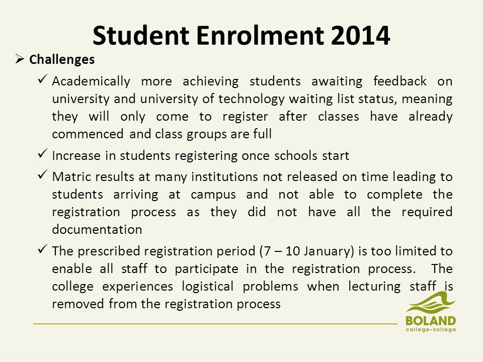 Student Enrolment 2014  Challenges Academically more achieving students awaiting feedback on university and university of technology waiting list status, meaning they will only come to register after classes have already commenced and class groups are full Increase in students registering once schools start Matric results at many institutions not released on time leading to students arriving at campus and not able to complete the registration process as they did not have all the required documentation The prescribed registration period (7 – 10 January) is too limited to enable all staff to participate in the registration process.