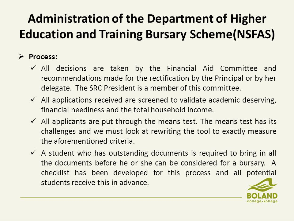 Administration of the Department of Higher Education and Training Bursary Scheme(NSFAS)  Process: All decisions are taken by the Financial Aid Committee and recommendations made for the rectification by the Principal or by her delegate.