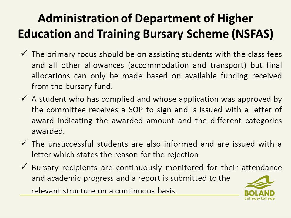 Administration of Department of Higher Education and Training Bursary Scheme (NSFAS) The primary focus should be on assisting students with the class fees and all other allowances (accommodation and transport) but final allocations can only be made based on available funding received from the bursary fund.