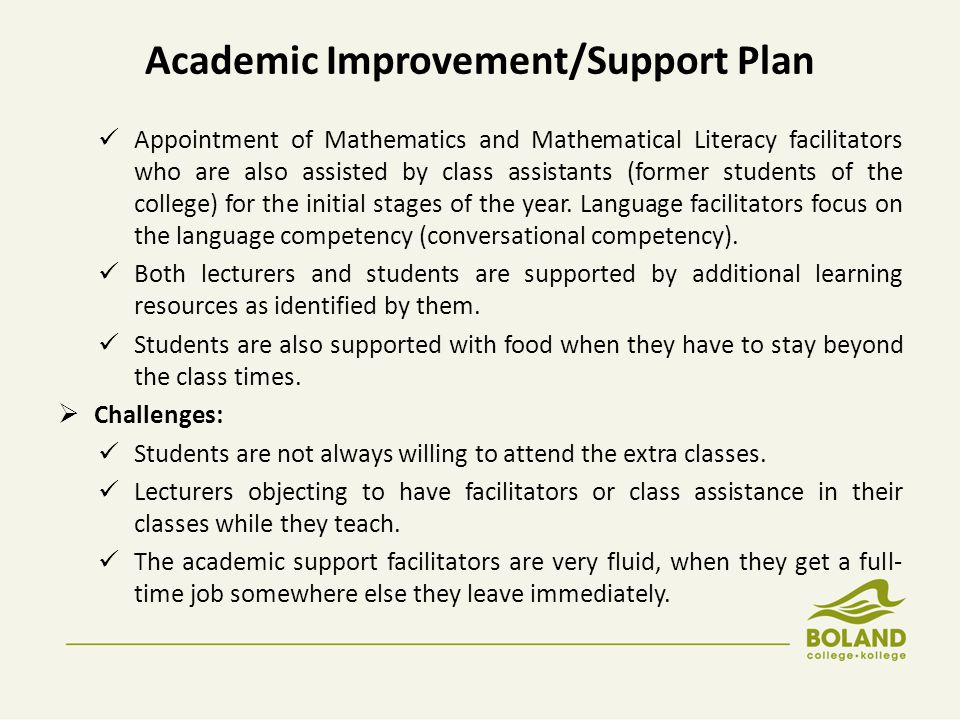 Academic Improvement/Support Plan Appointment of Mathematics and Mathematical Literacy facilitators who are also assisted by class assistants (former students of the college) for the initial stages of the year.