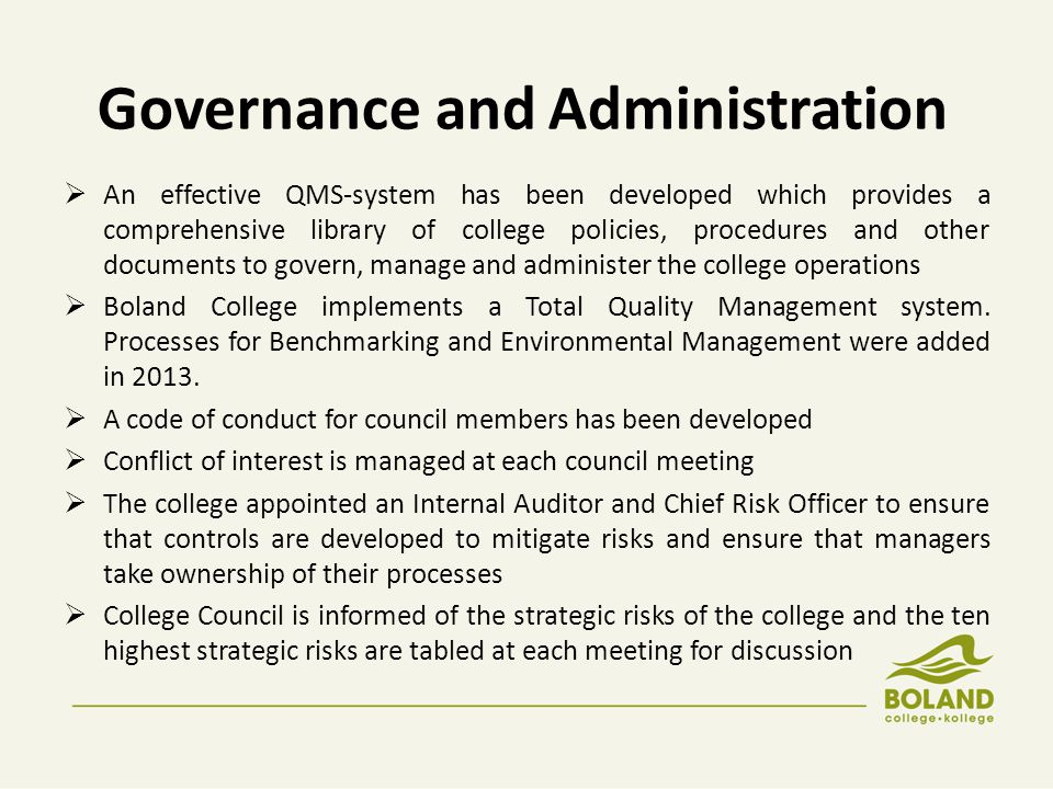 Governance and Administration  Boland College implements sound financial systems and adhere to legislation and policies  Concerns for College Council and Management for a rural college regarding funding: The national funding norms and standards do not make provision for student support services, residences (student accommodation) and capex needs The DHET travel allowance of DHET Bursary Scheme is not sufficient resulting in Boland College having to use own funds to provide limited transport facilities for students to reach the most rural campuses.