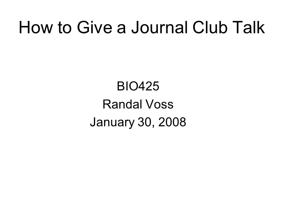 How to Give a Journal Club Talk BIO425 Randal Voss January 30, 2008