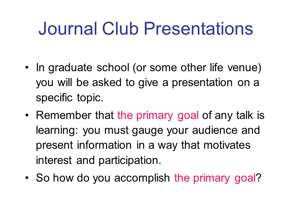 Journal Club Presentations In graduate school (or some other life venue) you will be asked to give a presentation on a specific topic.