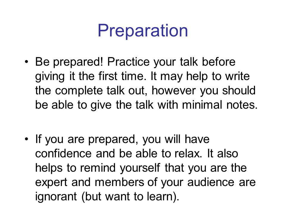 Preparation Be prepared.Practice your talk before giving it the first time.