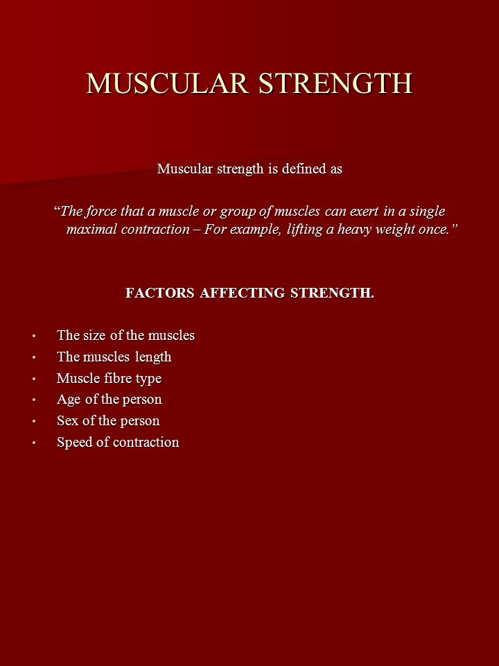 MUSCULAR STRENGTH Muscular strength is defined as The force that a muscle or group of muscles can exert in a single maximal contraction – For example, lifting a heavy weight once. FACTORS AFFECTING STRENGTH.