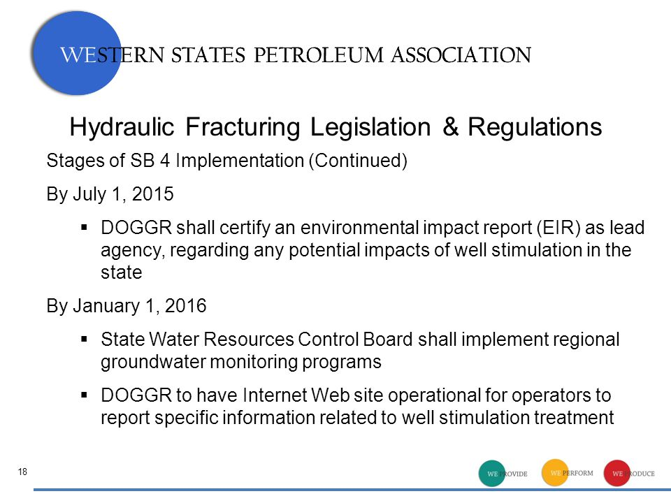 WESTERN STATES PETROLEUM ASSOCIATION Hydraulic Fracturing Legislation & Regulations Stages of SB 4 Implementation (Continued) By July 1, 2015  DOGGR shall certify an environmental impact report (EIR) as lead agency, regarding any potential impacts of well stimulation in the state By January 1, 2016  State Water Resources Control Board shall implement regional groundwater monitoring programs  DOGGR to have Internet Web site operational for operators to report specific information related to well stimulation treatment 18
