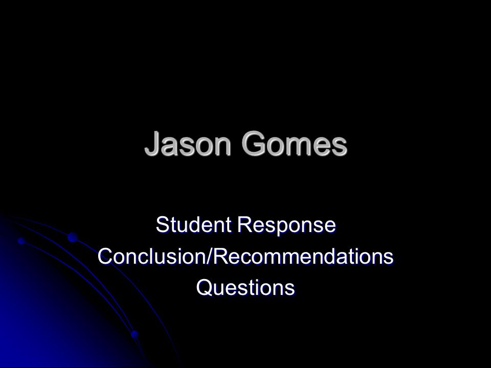Jason Gomes Student Response Conclusion/RecommendationsQuestions