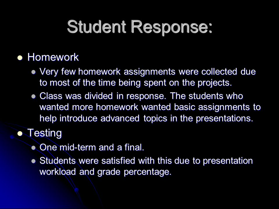 Student Response: Homework Homework Very few homework assignments were collected due to most of the time being spent on the projects.