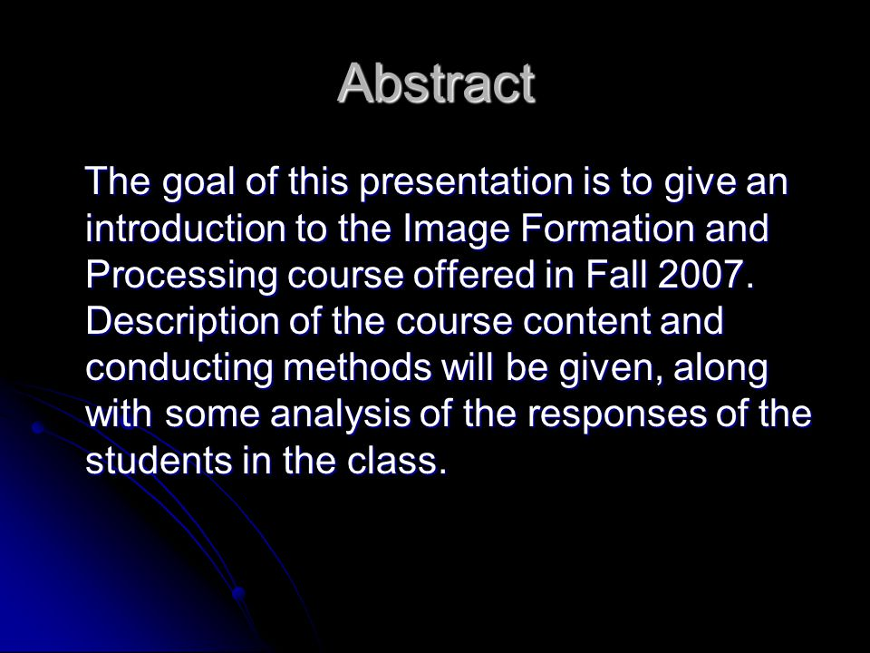 Abstract The goal of this presentation is to give an introduction to the Image Formation and Processing course offered in Fall 2007.