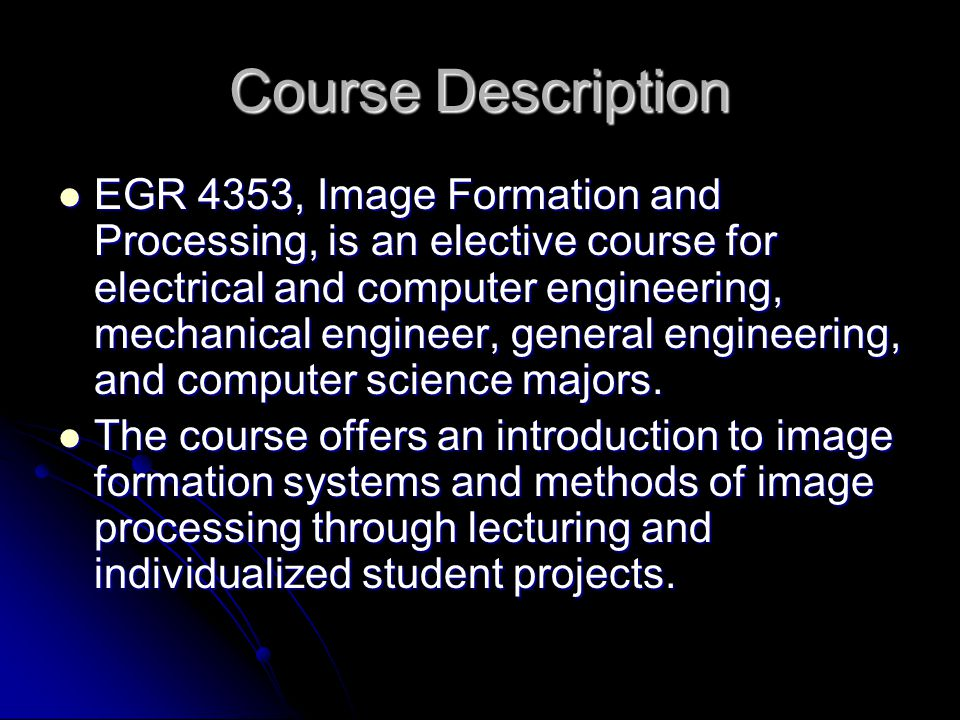 Course Description EGR 4353, Image Formation and Processing, is an elective course for electrical and computer engineering, mechanical engineer, general engineering, and computer science majors.