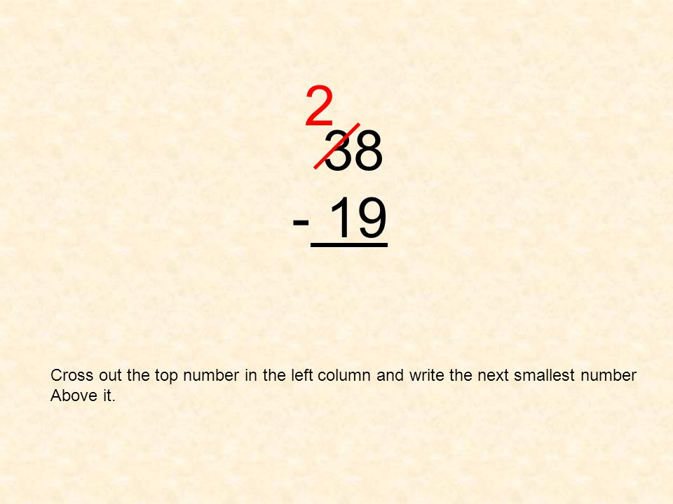 38 - 19 2 Cross out the top number in the left column and write the next smallest number Above it.