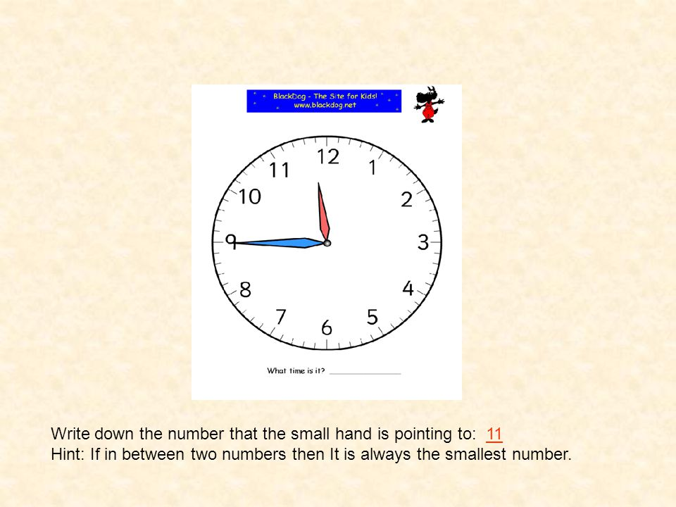 Write down the number that the small hand is pointing to: 11 Hint: If in between two numbers then It is always the smallest number.