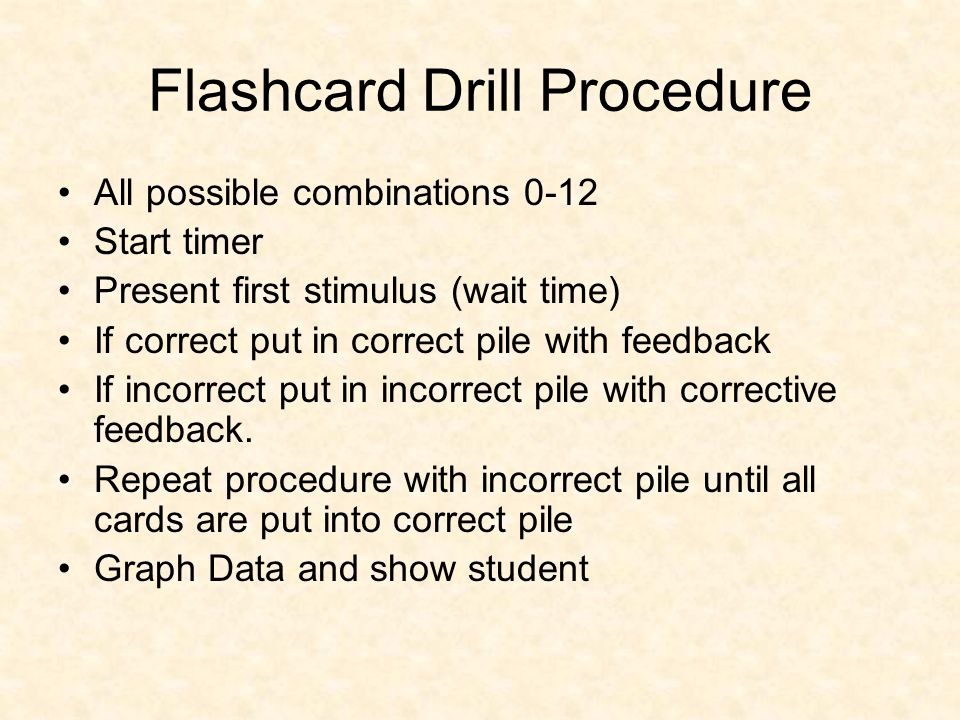 Flashcard Drill Procedure All possible combinations 0-12 Start timer Present first stimulus (wait time) If correct put in correct pile with feedback If incorrect put in incorrect pile with corrective feedback.