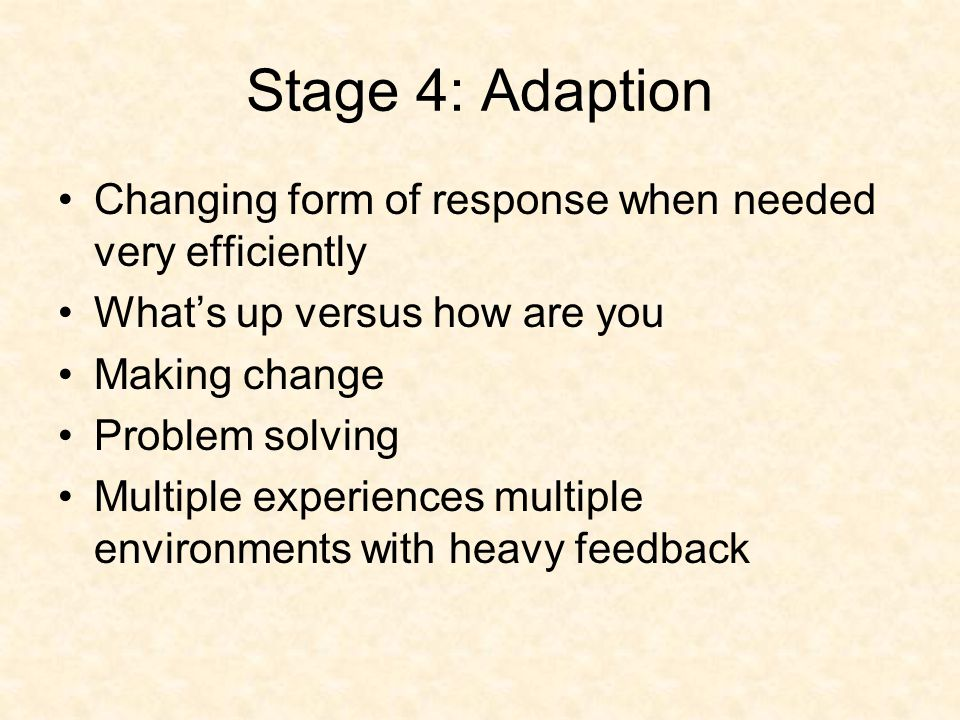 Stage 4: Adaption Changing form of response when needed very efficiently What's up versus how are you Making change Problem solving Multiple experiences multiple environments with heavy feedback