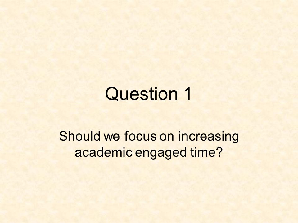 Question 1 Should we focus on increasing academic engaged time