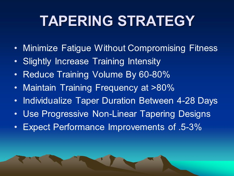 TAPERING STRATEGY Minimize Fatigue Without Compromising Fitness Slightly Increase Training Intensity Reduce Training Volume By 60-80% Maintain Training Frequency at >80% Individualize Taper Duration Between 4-28 Days Use Progressive Non-Linear Tapering Designs Expect Performance Improvements of.5-3%