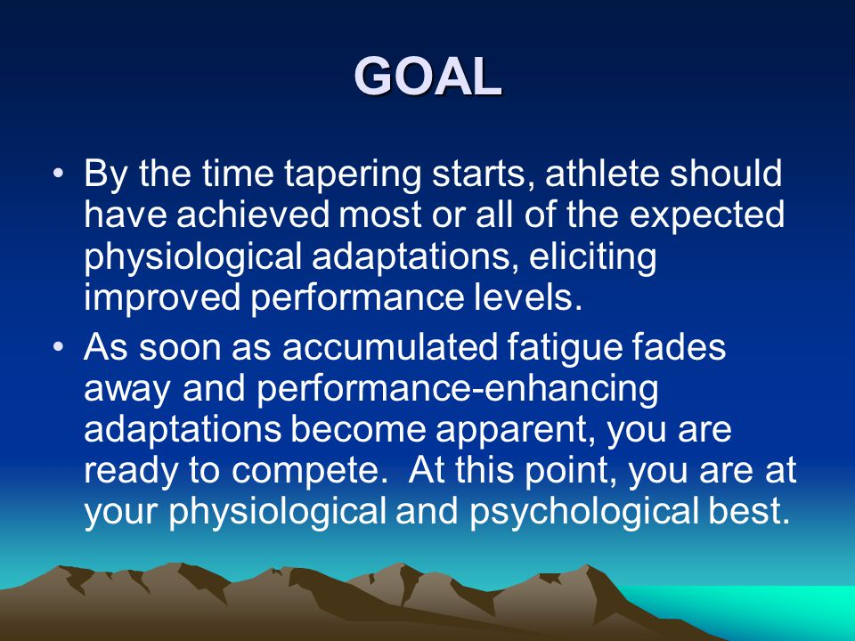 GOAL By the time tapering starts, athlete should have achieved most or all of the expected physiological adaptations, eliciting improved performance levels.