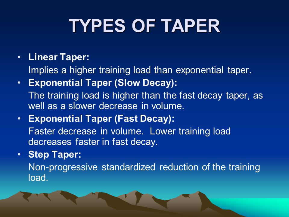 TYPES OF TAPER Linear Taper: Implies a higher training load than exponential taper.