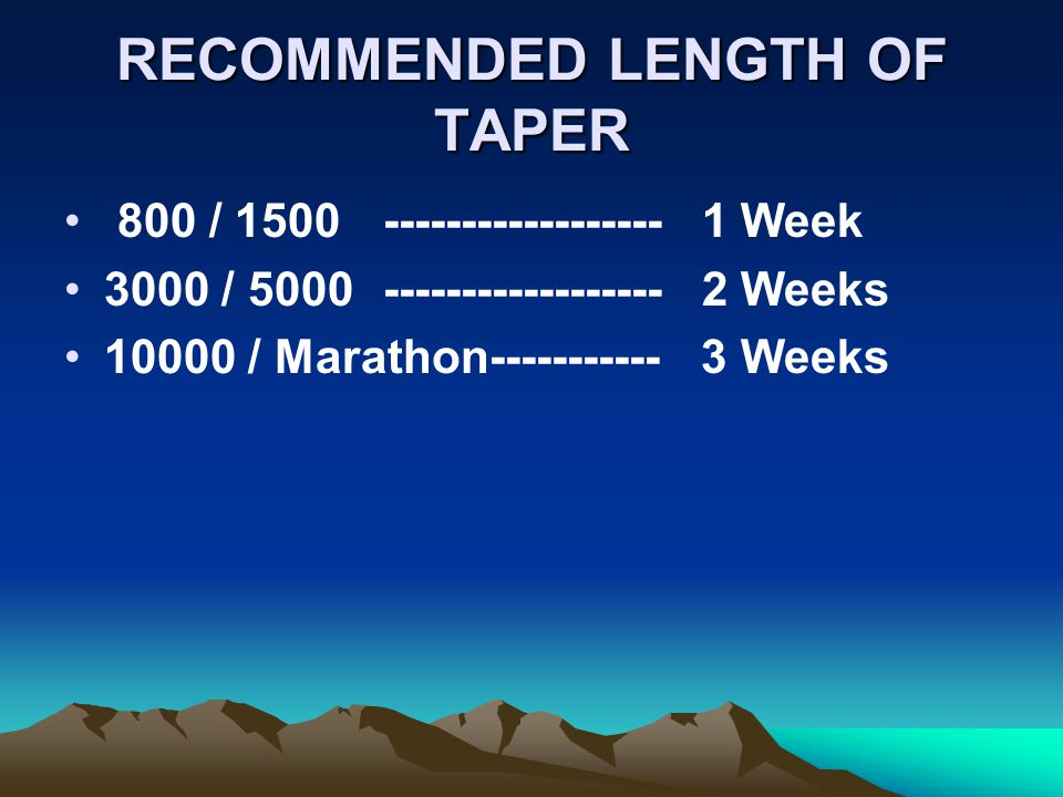 RECOMMENDED LENGTH OF TAPER 800 / 1500------------------1 Week 3000 / 5000------------------2 Weeks 10000 / Marathon----------- 3 Weeks
