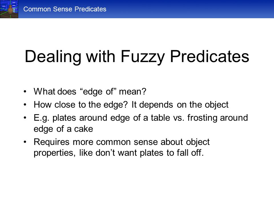 "Common Sense Predicates Dealing with Fuzzy Predicates What does ""edge of"" mean? How close to the edge? It depends on the object E.g. plates around edg"