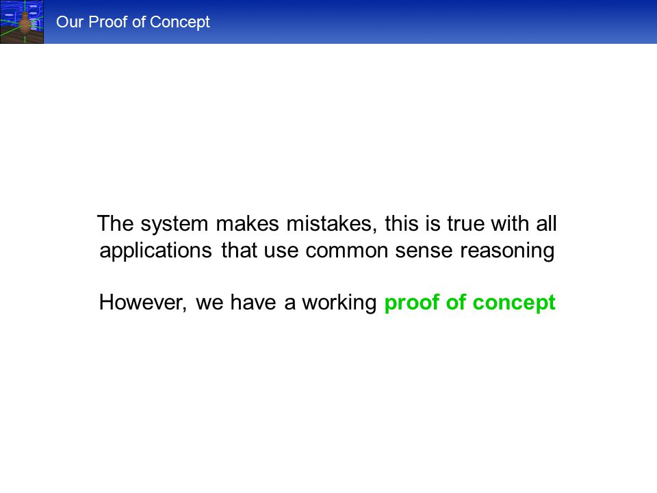 Our Proof of Concept The system makes mistakes, this is true with all applications that use common sense reasoning However, we have a working proof of concept