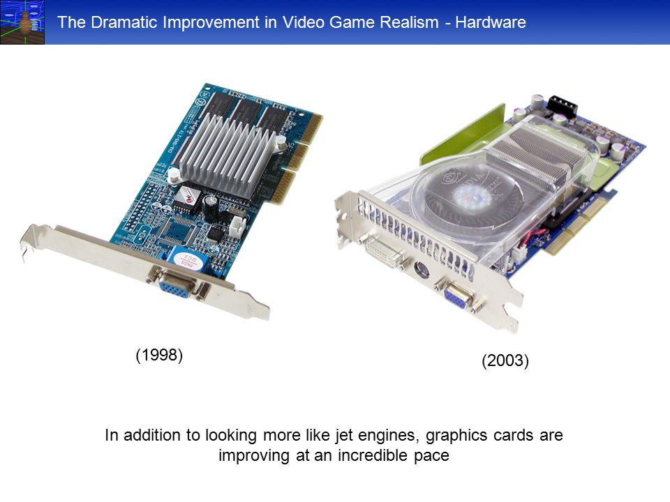 The Dramatic Improvement in Video Game Realism - Hardware (2003) (1998) In addition to looking more like jet engines, graphics cards are improving at an incredible pace