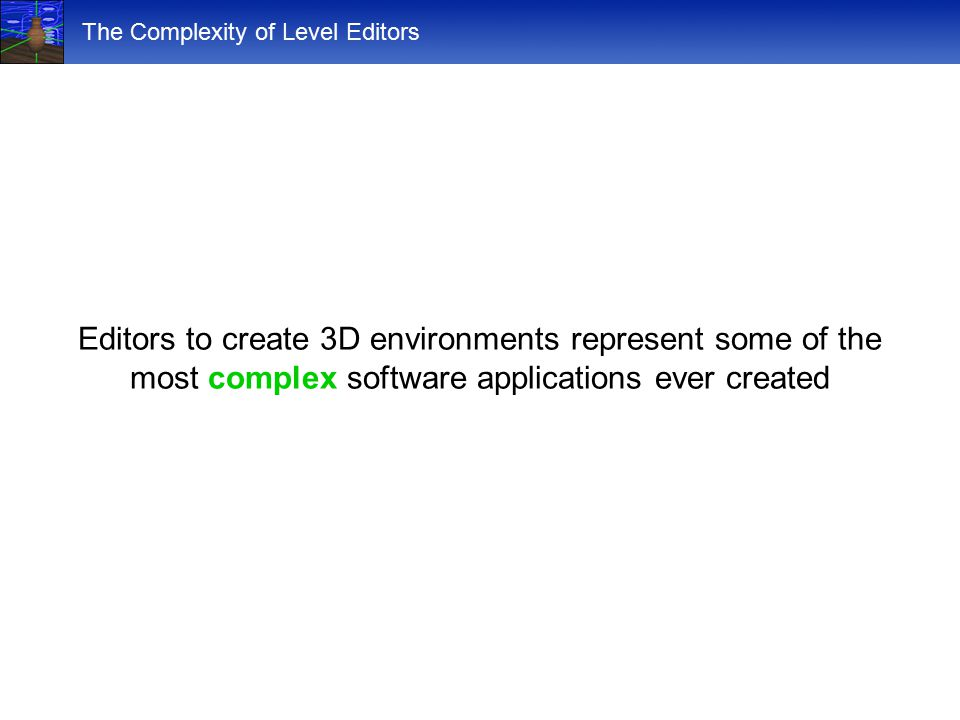 The Complexity of Level Editors Editors to create 3D environments represent some of the most complex software applications ever created
