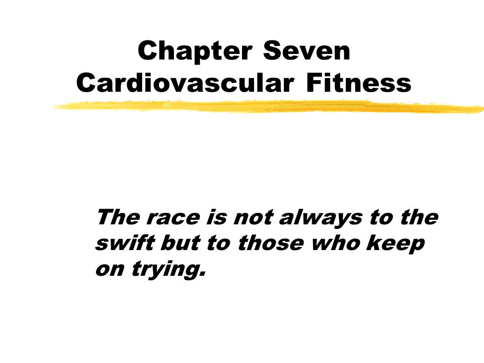 Chapter Seven Cardiovascular Fitness The race is not always to the swift but to those who keep on trying.