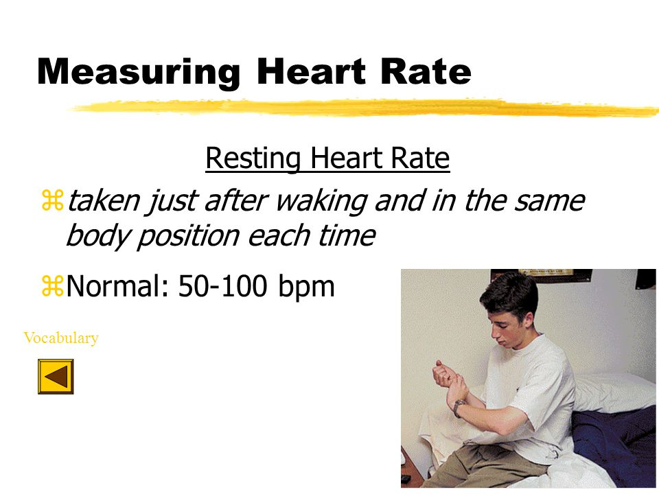 Measuring Heart Rate Resting Heart Rate ztaken just after waking and in the same body position each time zNormal: 50-100 bpm Vocabulary