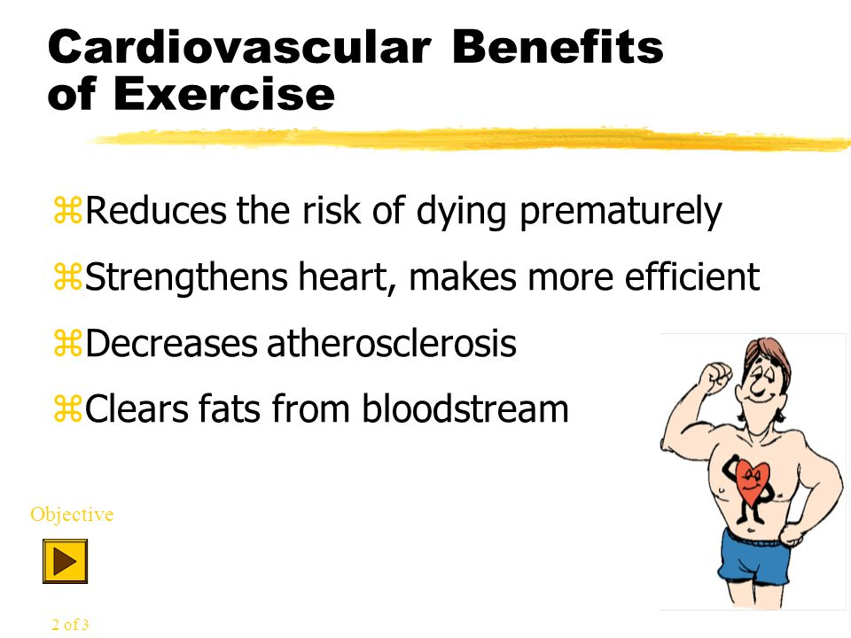 Cardiovascular Benefits of Exercise zReduces the risk of dying prematurely zStrengthens heart, makes more efficient zDecreases atherosclerosis zClears fats from bloodstream Objective 2 of 3