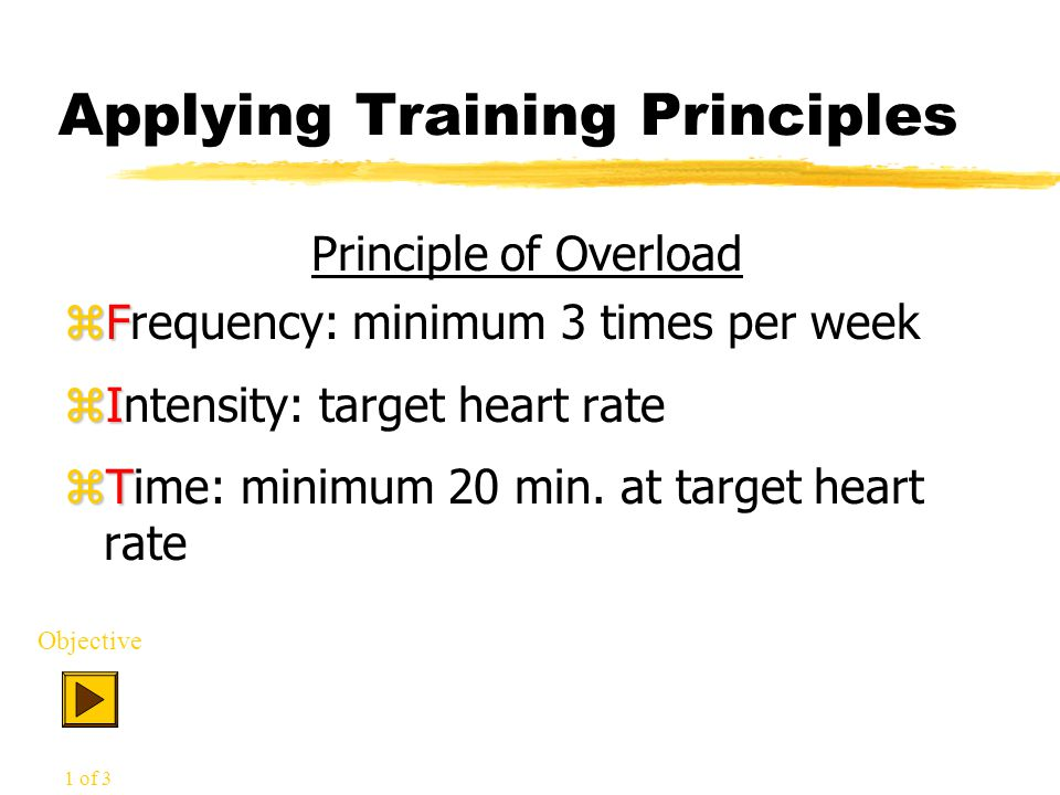 Applying Training Principles Principle of Overload zF zFrequency: minimum 3 times per week zI zIntensity: target heart rate zT zTime: minimum 20 min.