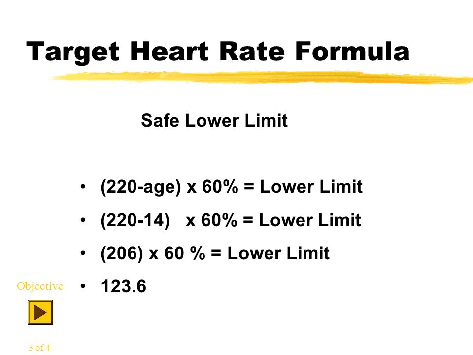 Target Heart Rate Formula Safe Lower Limit (220-age) x 60% = Lower Limit (220-14) x 60% = Lower Limit (206) x 60 % = Lower Limit 123.6 Objective 3 of 4