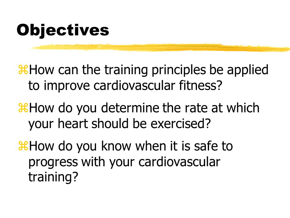 Objectives zHow can the training principles be applied to improve cardiovascular fitness.