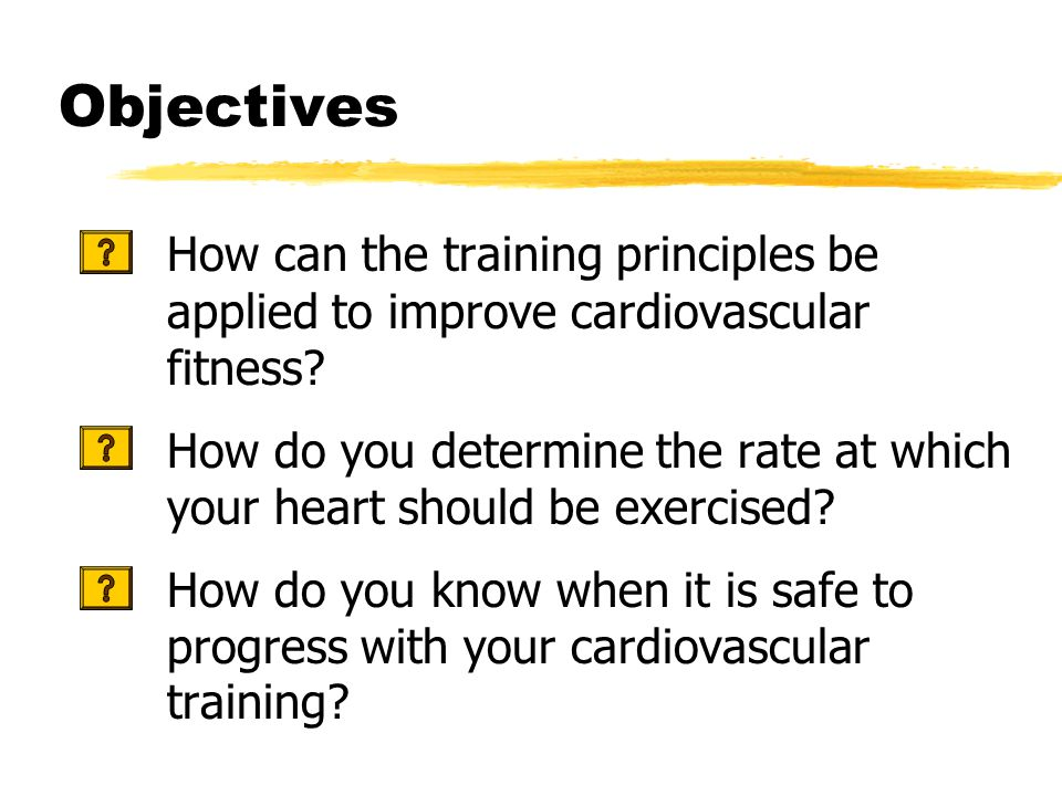 Objectives How can the training principles be applied to improve cardiovascular fitness.