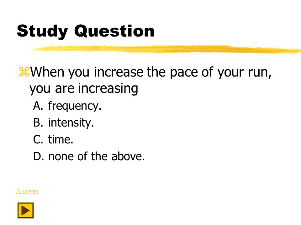 Study Question zWhen you increase the pace of your run, you are increasing A.frequency.