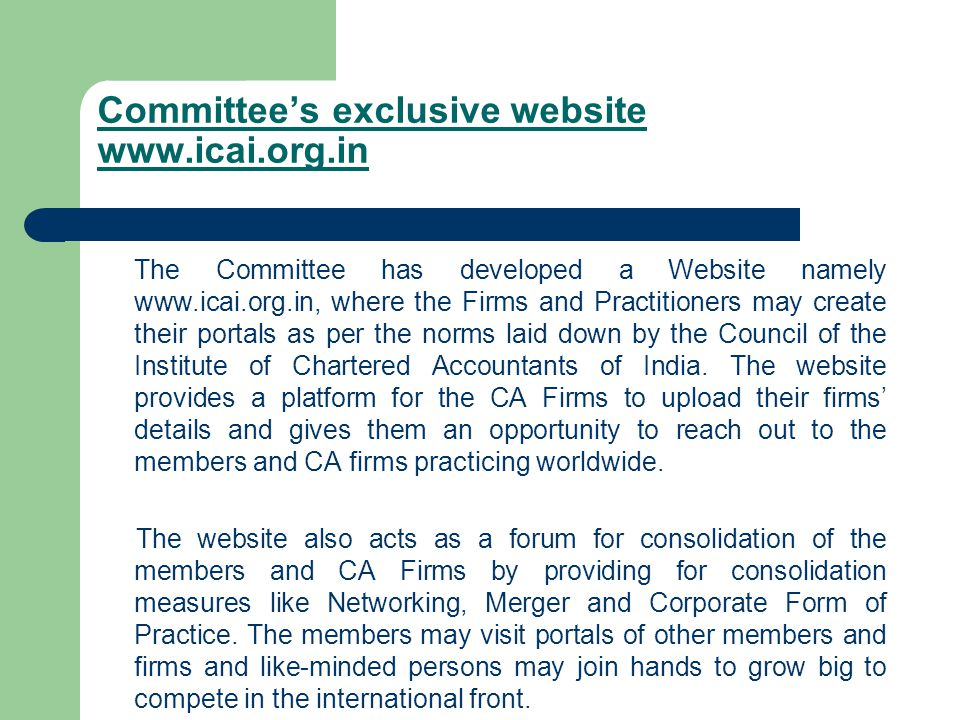 Committee's exclusive website www.icai.org.in The Committee has developed a Website namely www.icai.org.in, where the Firms and Practitioners may create their portals as per the norms laid down by the Council of the Institute of Chartered Accountants of India.