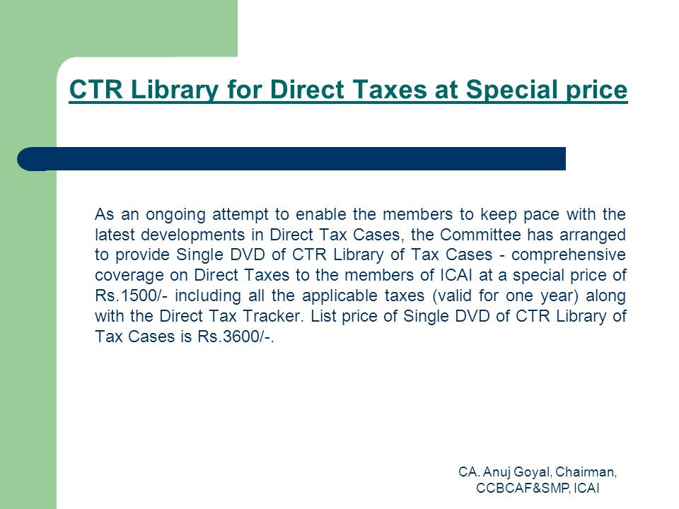 CTR Library for Direct Taxes at Special price As an ongoing attempt to enable the members to keep pace with the latest developments in Direct Tax Cases, the Committee has arranged to provide Single DVD of CTR Library of Tax Cases - comprehensive coverage on Direct Taxes to the members of ICAI at a special price of Rs.1500/- including all the applicable taxes (valid for one year) along with the Direct Tax Tracker.