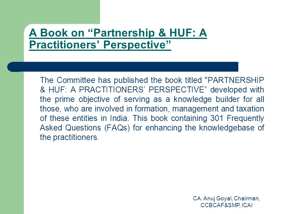 A Book on Partnership & HUF: A Practitioners' Perspective The Committee has published the book titled PARTNERSHIP & HUF: A PRACTITIONERS' PERSPECTIVE developed with the prime objective of serving as a knowledge builder for all those, who are involved in formation, management and taxation of these entities in India.
