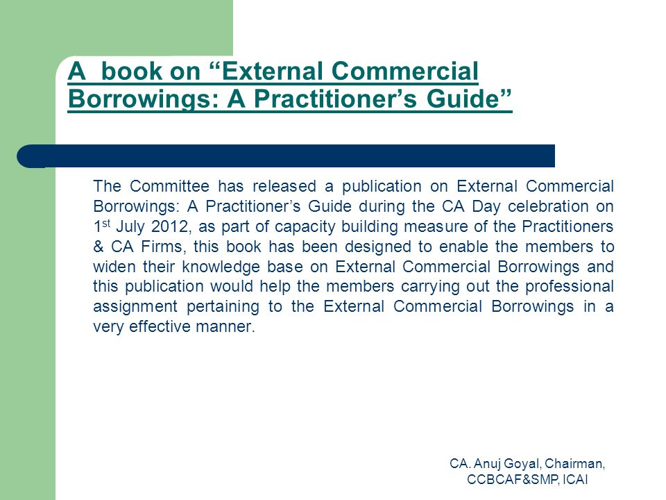 A book on External Commercial Borrowings: A Practitioner's Guide The Committee has released a publication on External Commercial Borrowings: A Practitioner's Guide during the CA Day celebration on 1 st July 2012, as part of capacity building measure of the Practitioners & CA Firms, this book has been designed to enable the members to widen their knowledge base on External Commercial Borrowings and this publication would help the members carrying out the professional assignment pertaining to the External Commercial Borrowings in a very effective manner.