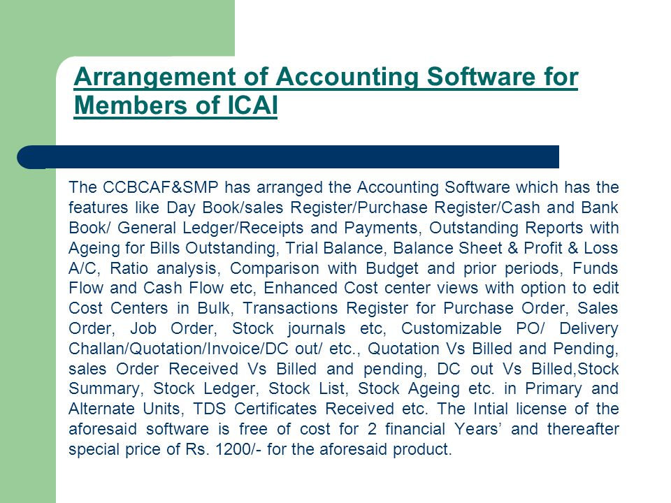 Arrangement of Accounting Software for Members of ICAI The CCBCAF&SMP has arranged the Accounting Software which has the features like Day Book/sales Register/Purchase Register/Cash and Bank Book/ General Ledger/Receipts and Payments, Outstanding Reports with Ageing for Bills Outstanding, Trial Balance, Balance Sheet & Profit & Loss A/C, Ratio analysis, Comparison with Budget and prior periods, Funds Flow and Cash Flow etc, Enhanced Cost center views with option to edit Cost Centers in Bulk, Transactions Register for Purchase Order, Sales Order, Job Order, Stock journals etc, Customizable PO/ Delivery Challan/Quotation/Invoice/DC out/ etc., Quotation Vs Billed and Pending, sales Order Received Vs Billed and pending, DC out Vs Billed,Stock Summary, Stock Ledger, Stock List, Stock Ageing etc.