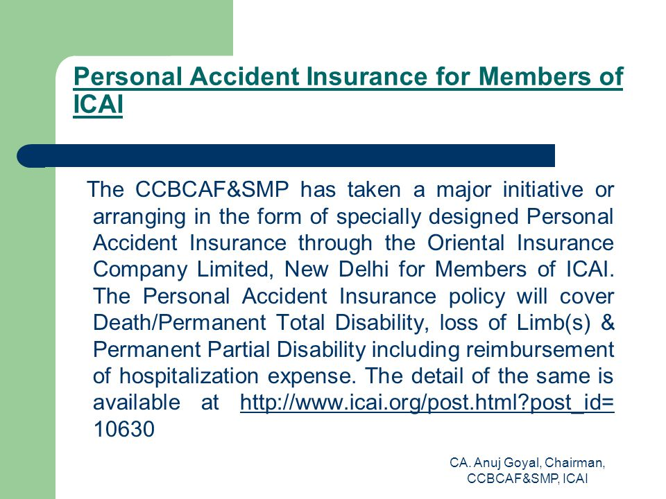 Personal Accident Insurance for Members of ICAI The CCBCAF&SMP has taken a major initiative or arranging in the form of specially designed Personal Accident Insurance through the Oriental Insurance Company Limited, New Delhi for Members of ICAI.