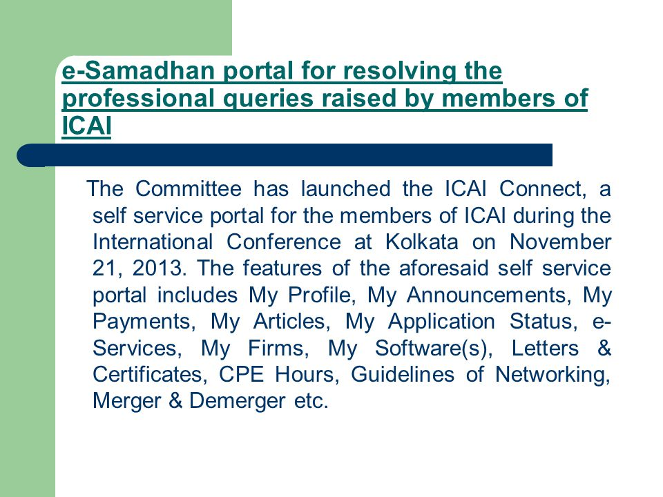 e-Samadhan portal for resolving the professional queries raised by members of ICAI The Committee has launched the ICAI Connect, a self service portal for the members of ICAI during the International Conference at Kolkata on November 21, 2013.