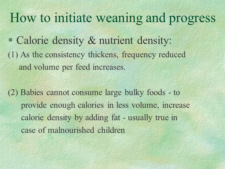 How to initiate weaning and progress §Calorie density & nutrient density: (1) As the consistency thickens, frequency reduced and volume per feed incre