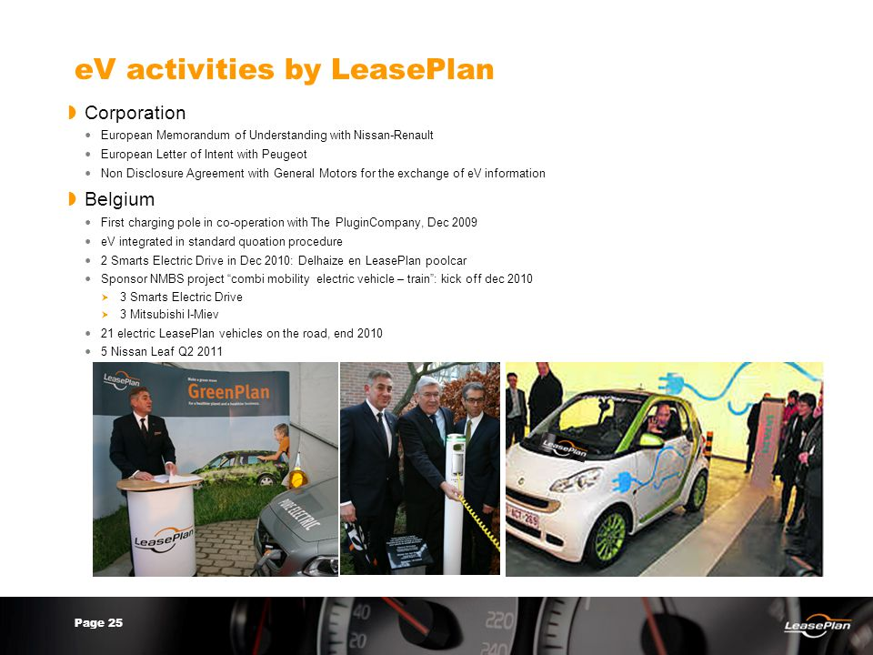 Page 25 eV activities by LeasePlan  Corporation European Memorandum of Understanding with Nissan-Renault European Letter of Intent with Peugeot Non Disclosure Agreement with General Motors for the exchange of eV information  Belgium First charging pole in co-operation with The PluginCompany, Dec 2009 eV integrated in standard quoation procedure 2 Smarts Electric Drive in Dec 2010: Delhaize en LeasePlan poolcar Sponsor NMBS project combi mobility electric vehicle – train : kick off dec 2010  3 Smarts Electric Drive  3 Mitsubishi I-Miev 21 electric LeasePlan vehicles on the road, end 2010 5 Nissan Leaf Q2 2011