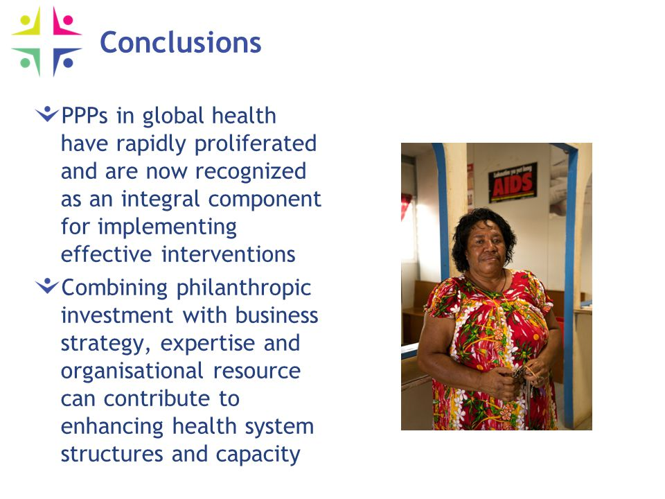 Conclusions PPPs in global health have rapidly proliferated and are now recognized as an integral component for implementing effective interventions Combining philanthropic investment with business strategy, expertise and organisational resource can contribute to enhancing health system structures and capacity