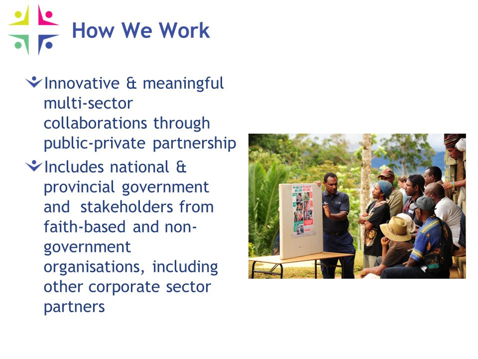 How We Work Innovative & meaningful multi-sector collaborations through public-private partnership Includes national & provincial government and stakeholders from faith-based and non- government organisations, including other corporate sector partners