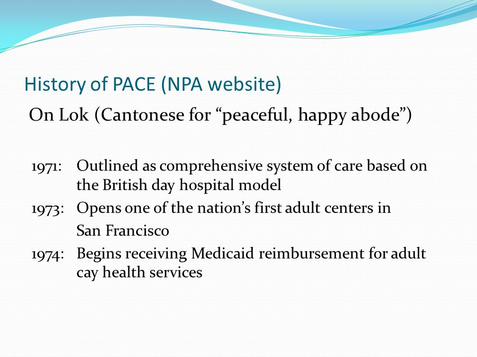 History of PACE (NPA website) On Lok (Cantonese for peaceful, happy abode ) 1971: Outlined as comprehensive system of care based on the British day hospital model 1973: Opens one of the nation's first adult centers in San Francisco 1974: Begins receiving Medicaid reimbursement for adult cay health services