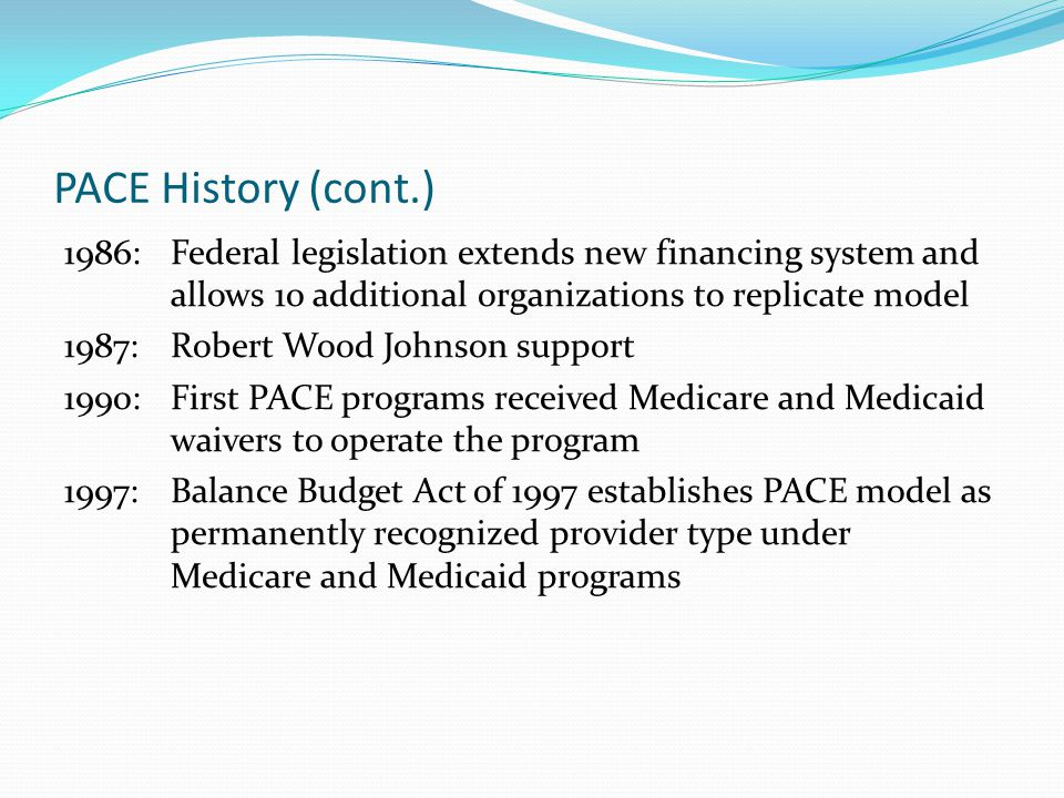 PACE History (cont.) 1986: Federal legislation extends new financing system and allows 10 additional organizations to replicate model 1987: Robert Wood Johnson support 1990: First PACE programs received Medicare and Medicaid waivers to operate the program 1997: Balance Budget Act of 1997 establishes PACE model as permanently recognized provider type under Medicare and Medicaid programs